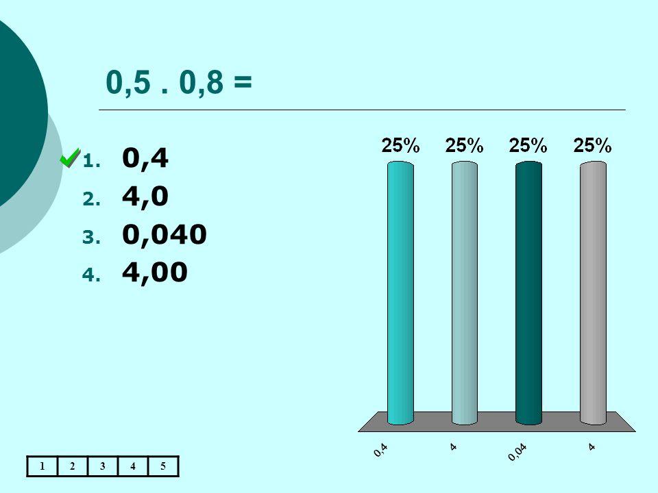 0,5. 0,8 = 12345 1. 0,4 2. 4,0 3. 0,040 4. 4,00