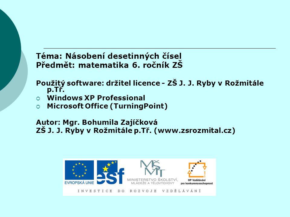 Téma: Násobení desetinných čísel Předmět: matematika 6. ročník ZŠ Použitý software: držitel licence - ZŠ J. J. Ryby v Rožmitále p.Tř.  Windows XP Pro