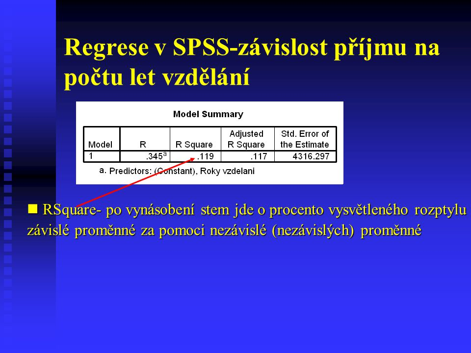 Regrese v SPSS-závislost příjmu na počtu let vzdělání F-test Ho: Model není dobrý H1: Lze ho použít F-test Ho: Model není dobrý H1: Lze ho použít (požadujeme tedy Sig<0.05)