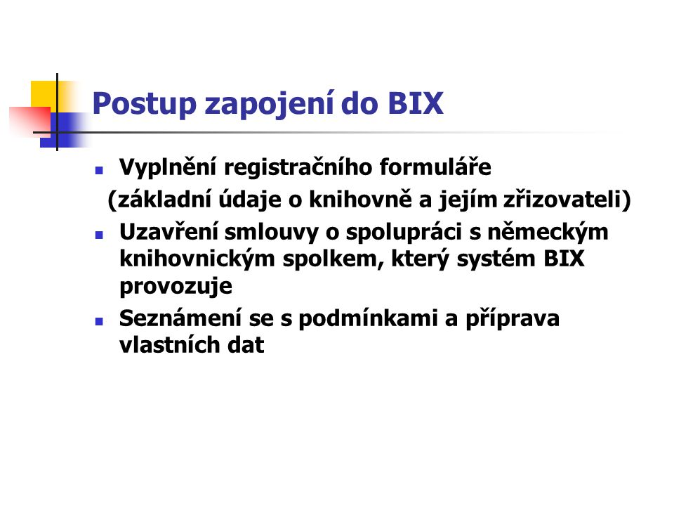 Postup zapojení do BIX Vyplnění registračního formuláře (základní údaje o knihovně a jejím zřizovateli) Uzavření smlouvy o spolupráci s německým knihovnickým spolkem, který systém BIX provozuje Seznámení se s podmínkami a příprava vlastních dat