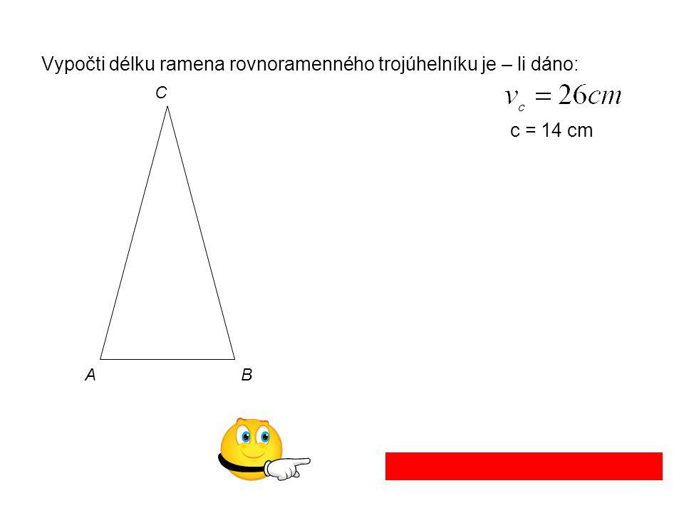 Vypočti délku ramena rovnoramenného trojúhelníku je – li dáno: c = 14 cm AB C Délka ramena je 26,9 cm.