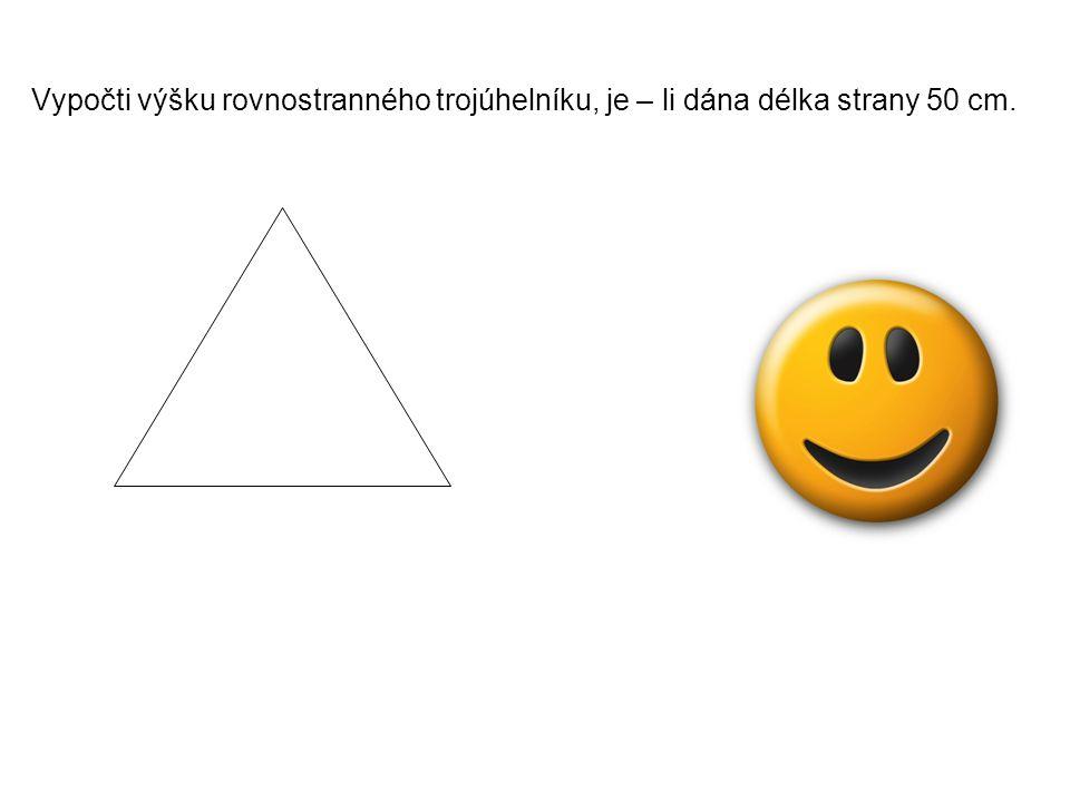 Vypočti výšku rovnostranného trojúhelníku, je – li dána délka strany 50 cm.