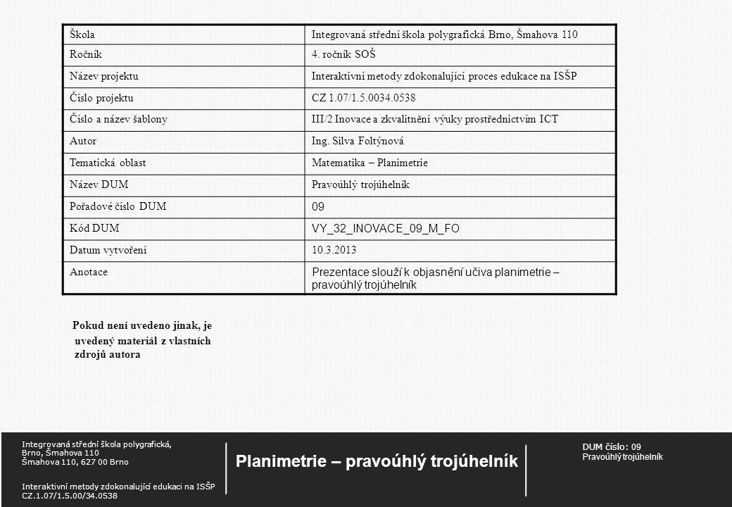 DUM číslo: 09 Pravoúhlý trojúhelník Planimetrie – pravoúhlý trojúhelník Integrovaná střední škola polygrafická, Brno, Šmahova 110 Šmahova 110, 627 00 Brno Interaktivní metody zdokonalující edukaci na ISŠP CZ.1.07/1.5.00/34.0538 Pokud není uvedeno jinak, je uvedený materiál z vlastních zdrojů autora ŠkolaIntegrovaná střední škola polygrafická Brno, Šmahova 110 Ročník4.