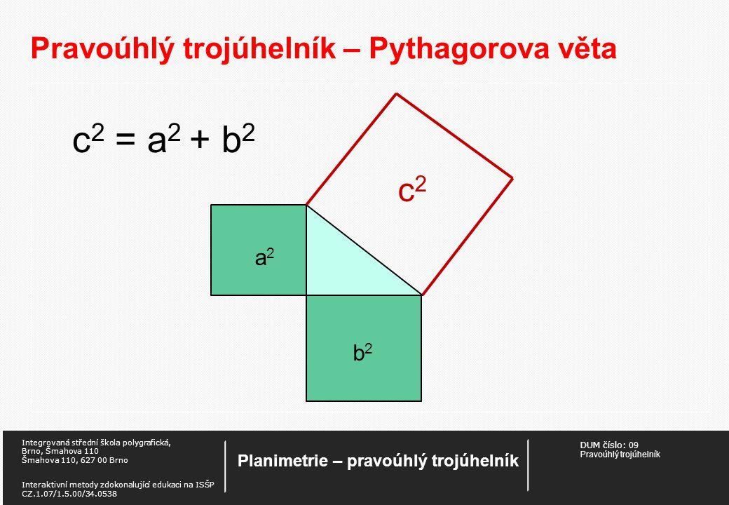 DUM číslo: 09 Pravoúhlý trojúhelník Planimetrie – pravoúhlý trojúhelník Integrovaná střední škola polygrafická, Brno, Šmahova 110 Šmahova 110, 627 00 Brno Interaktivní metody zdokonalující edukaci na ISŠP CZ.1.07/1.5.00/34.0538 Pravoúhlý trojúhelník – Pythagorova věta c 2 = a 2 + b 2 a2a2 b2b2 c2c2