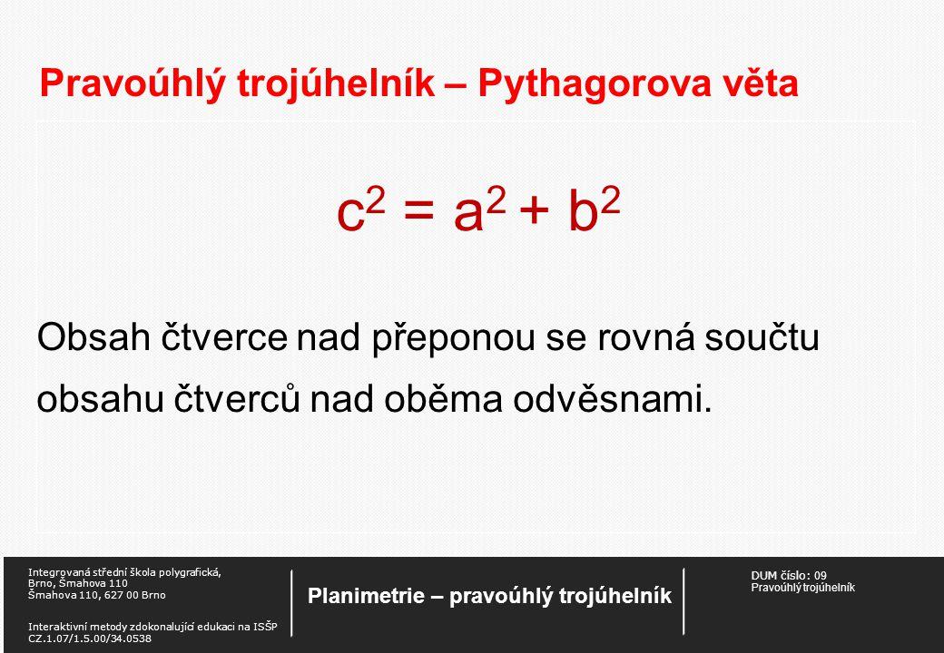 DUM číslo: 09 Pravoúhlý trojúhelník Planimetrie – pravoúhlý trojúhelník Integrovaná střední škola polygrafická, Brno, Šmahova 110 Šmahova 110, 627 00 Brno Interaktivní metody zdokonalující edukaci na ISŠP CZ.1.07/1.5.00/34.0538 Pravoúhlý trojúhelník – Pythagorova věta c 2 = a 2 + b 2 Obsah čtverce nad přeponou se rovná součtu obsahu čtverců nad oběma odvěsnami.