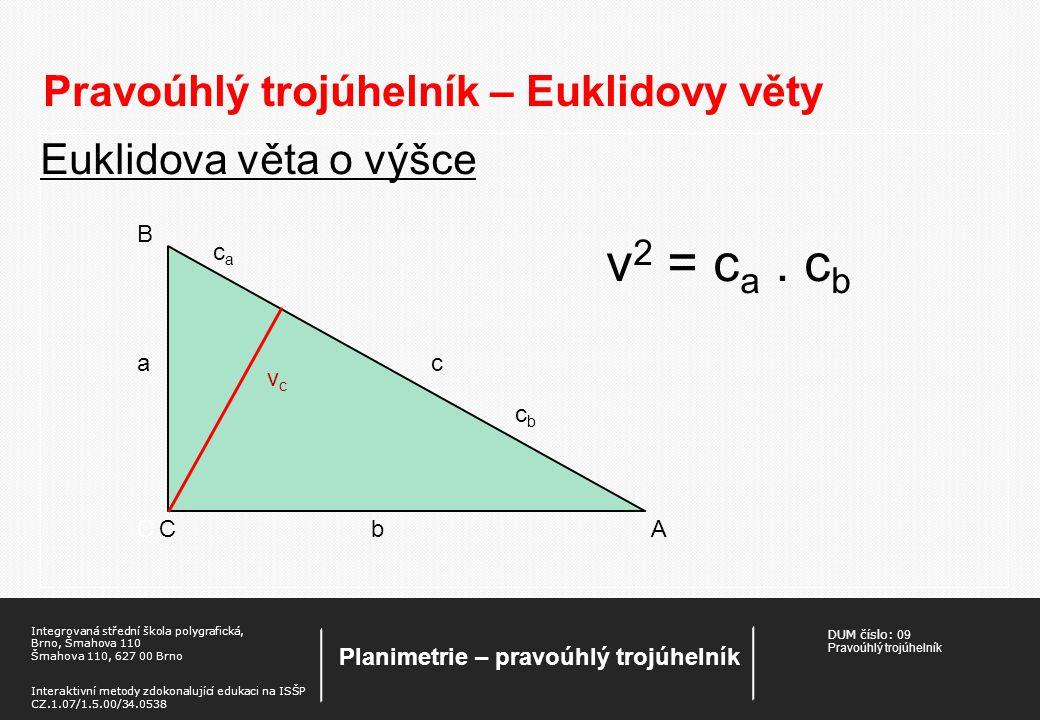 DUM číslo: 09 Pravoúhlý trojúhelník Planimetrie – pravoúhlý trojúhelník Integrovaná střední škola polygrafická, Brno, Šmahova 110 Šmahova 110, 627 00 Brno Interaktivní metody zdokonalující edukaci na ISŠP CZ.1.07/1.5.00/34.0538 Pravoúhlý trojúhelník – Euklidovy věty Euklidova věta o výšce v 2 = c a.