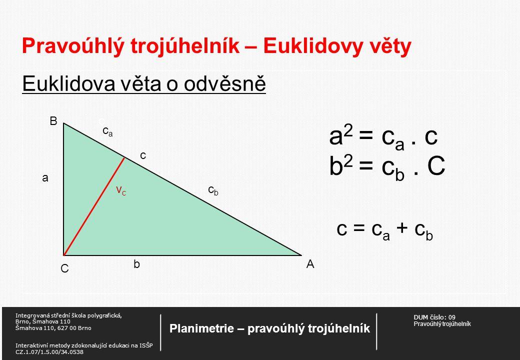 DUM číslo: 09 Pravoúhlý trojúhelník Planimetrie – pravoúhlý trojúhelník Integrovaná střední škola polygrafická, Brno, Šmahova 110 Šmahova 110, 627 00 Brno Interaktivní metody zdokonalující edukaci na ISŠP CZ.1.07/1.5.00/34.0538 Pravoúhlý trojúhelník – Euklidovy věty Euklidova věta o odvěsně a 2 = c a.