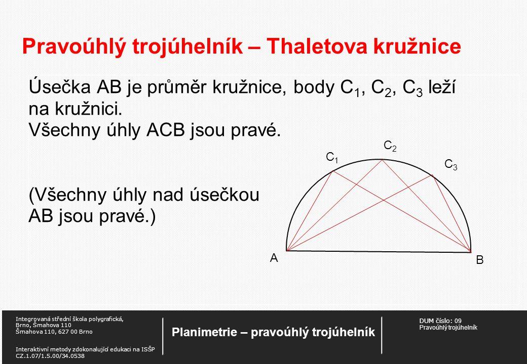 DUM číslo: 09 Pravoúhlý trojúhelník Planimetrie – pravoúhlý trojúhelník Integrovaná střední škola polygrafická, Brno, Šmahova 110 Šmahova 110, 627 00 Brno Interaktivní metody zdokonalující edukaci na ISŠP CZ.1.07/1.5.00/34.0538 Pravoúhlý trojúhelník – Thaletova kružnice Úsečka AB je průměr kružnice, body C 1, C 2, C 3 leží na kružnici.