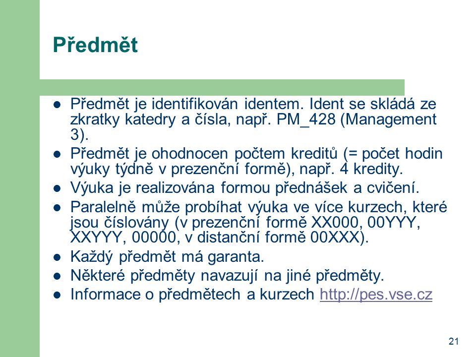 21 Předmět Předmět je identifikován identem. Ident se skládá ze zkratky katedry a čísla, např. PM_428 (Management 3). Předmět je ohodnocen počtem kred