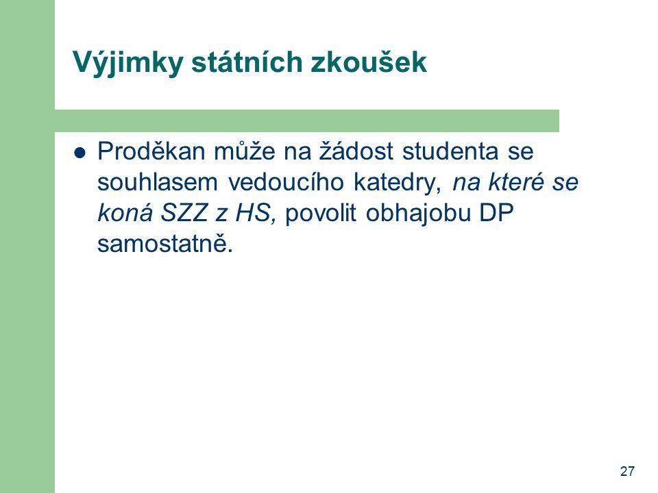 27 Výjimky státních zkoušek Proděkan může na žádost studenta se souhlasem vedoucího katedry, na které se koná SZZ z HS, povolit obhajobu DP samostatně