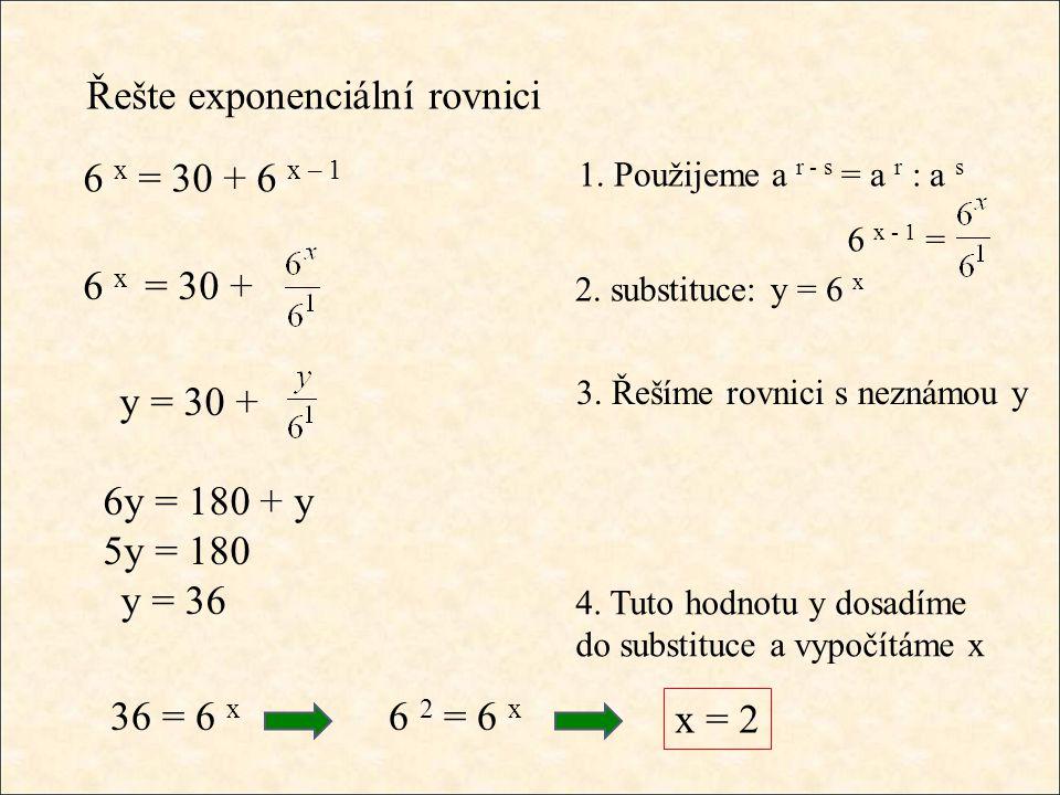 Řešte exponenciální rovnici 6 x = 30 + 6 x – 1 1. Použijeme a r - s = a r : a s 6 x - 1 = 6 x = 30 + 2. substituce: y = 6 x 3. Řešíme rovnici s neznám