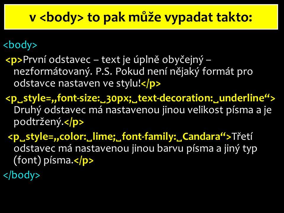 Formátování části textu - bloky chceme-li zformátovat jen část textu (slovo, jednu větu v odstavci, …), budeme postupovat podobně jako u formátování odstavů, ale použijeme k tomu jiný tag … začátek bloku (části textu) … konec bloku nastavení jiného formátu v odstavci může vypadat takto: Odstavec, ve kterém budou například tyto slova zformátovány jiným způsobem.