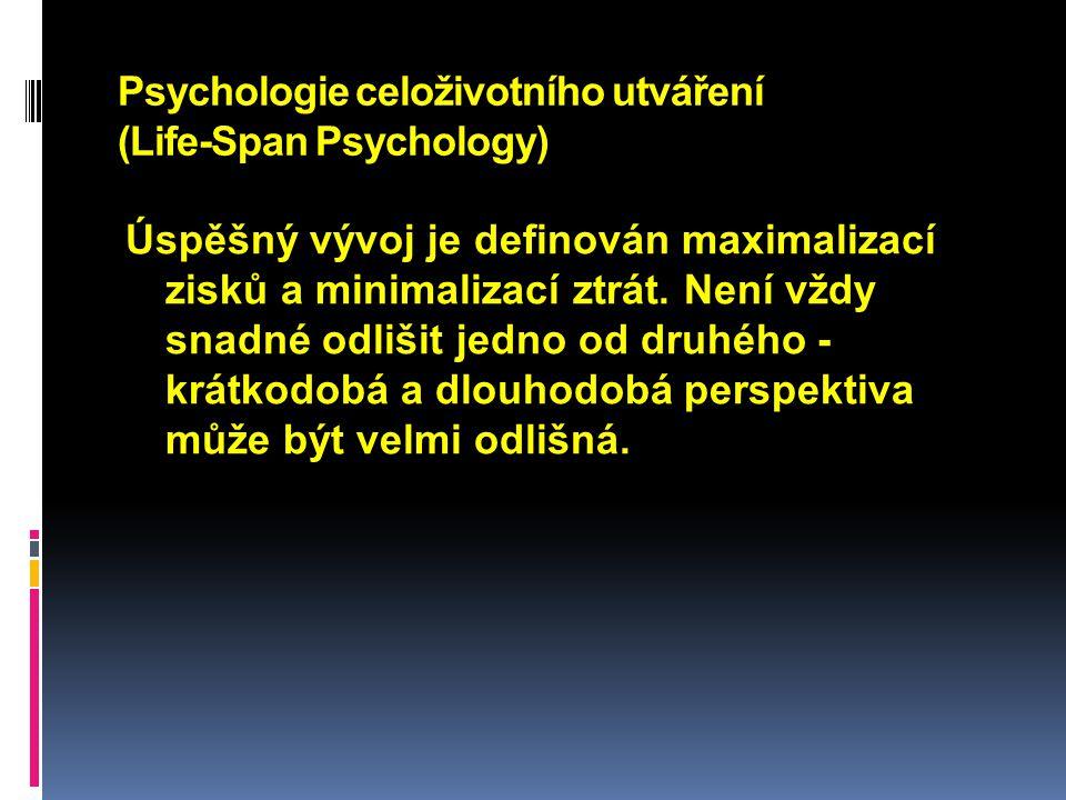 Psychologie celoživotního utváření (Life-Span Psychology) Úspěšný vývoj je definován maximalizací zisků a minimalizací ztrát. Není vždy snadné odlišit