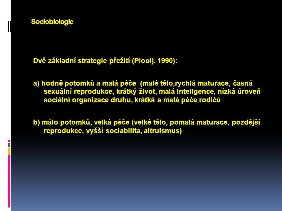 Sociobiologie Dvě základní strategie přežití (Plooij, 1990): a) hodně potomků a malá péče (malé tělo,rychlá maturace, časná sexuální reprodukce, krátk