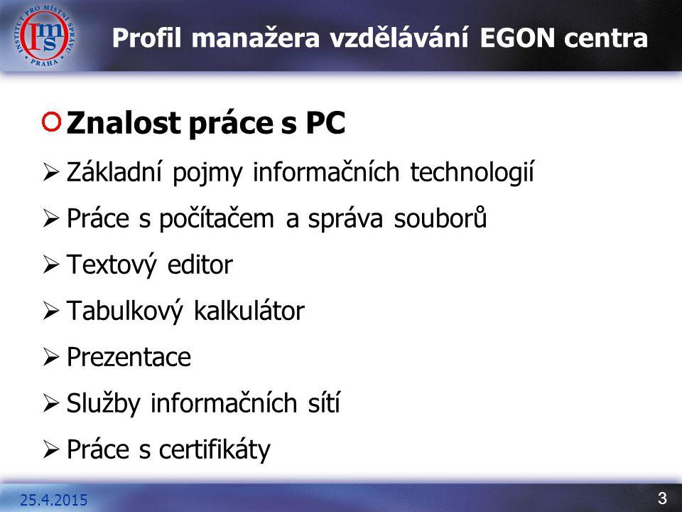 3 Profil manažera vzdělávání EGON centra Znalost práce s PC  Základní pojmy informačních technologií  Práce s počítačem a správa souborů  Textový editor  Tabulkový kalkulátor  Prezentace  Služby informačních sítí  Práce s certifikáty 25.4.2015