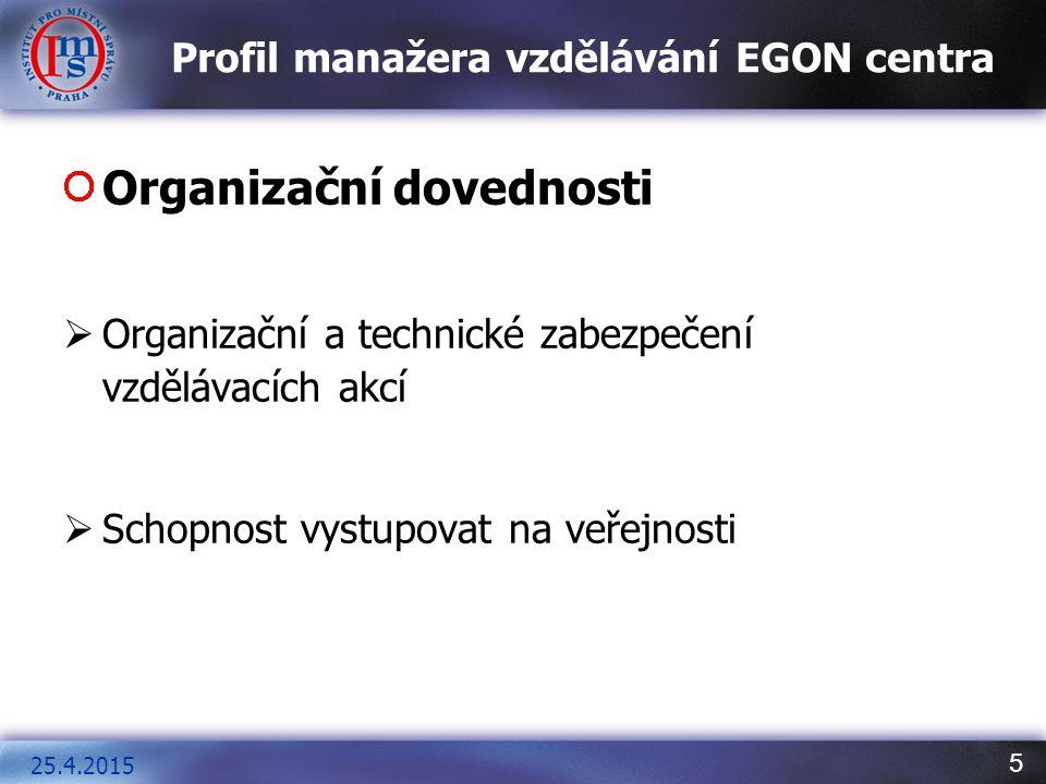 5 Profil manažera vzdělávání EGON centra Organizační dovednosti  Organizační a technické zabezpečení vzdělávacích akcí  Schopnost vystupovat na veřejnosti 25.4.2015
