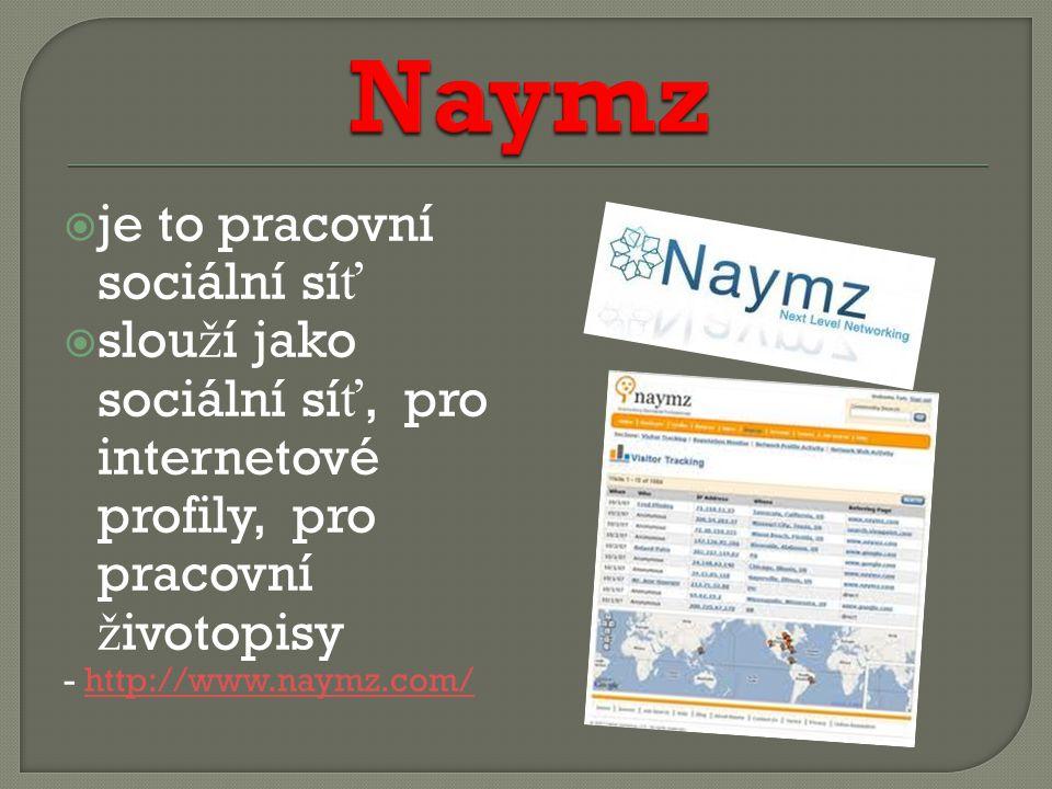  je to pracovní sociální sí ť  slou ž í jako sociální sí ť, pro internetové profily, pro pracovní ž ivotopisy - http://www.naymz.com/http://www.naymz.com/