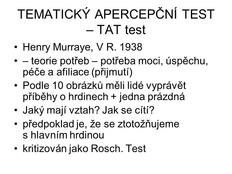 TEMATICKÝ APERCEPČNÍ TEST – TAT test Henry Murraye, V R. 1938 – teorie potřeb – potřeba moci, úspěchu, péče a afiliace (přijmutí) Podle 10 obrázků měl
