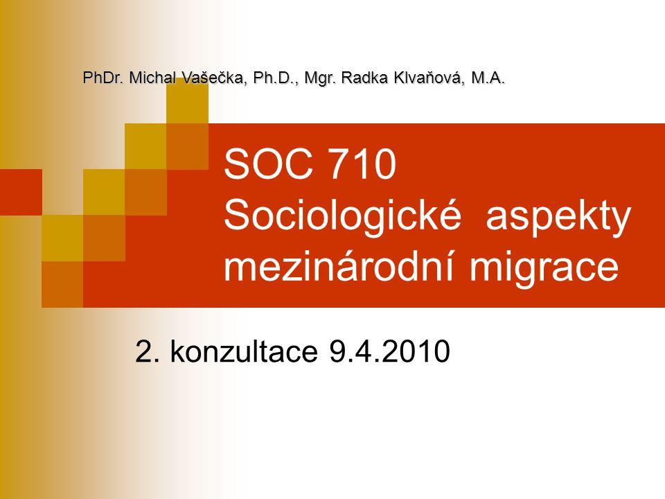 SOC 710 Sociologické aspekty mezinárodní migrace 2. konzultace 9.4.2010 PhDr. Michal Vašečka, Ph.D., Mgr. Radka Klvaňová, M.A.