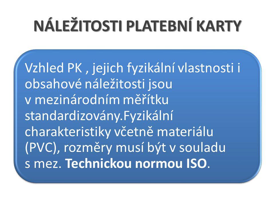 NÁLEŽITOSTI PLATEBNÍ KARTY Vzhled PK, jejich fyzikální vlastnosti i obsahové náležitosti jsou v mezinárodním měřítku standardizovány.Fyzikální charakteristiky včetně materiálu (PVC), rozměry musí být v souladu s mez.