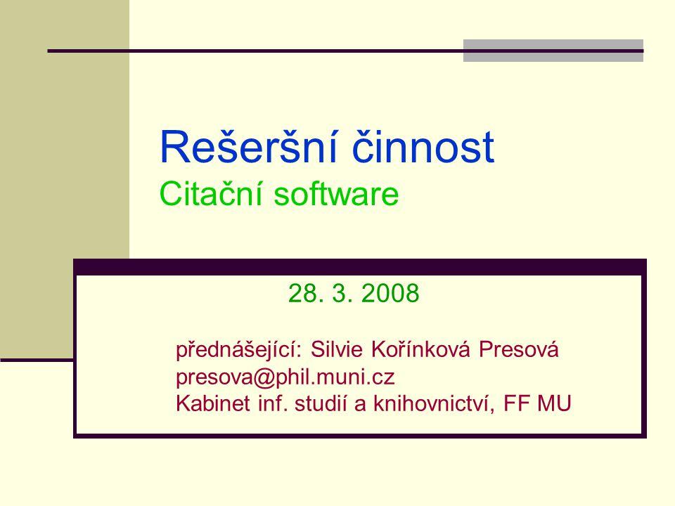 Rešeršní činnost Citační software 28. 3. 2008 přednášející: Silvie Kořínková Presová presova@phil.muni.cz Kabinet inf. studií a knihovnictví, FF MU