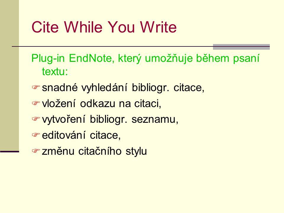 Cite While You Write Plug-in EndNote, který umožňuje během psaní textu:  snadné vyhledání bibliogr. citace,  vložení odkazu na citaci,  vytvoření b