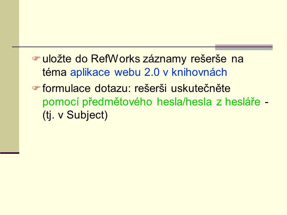  uložte do RefWorks záznamy rešerše na téma aplikace webu 2.0 v knihovnách  formulace dotazu: rešerši uskutečněte pomocí předmětového hesla/hesla z
