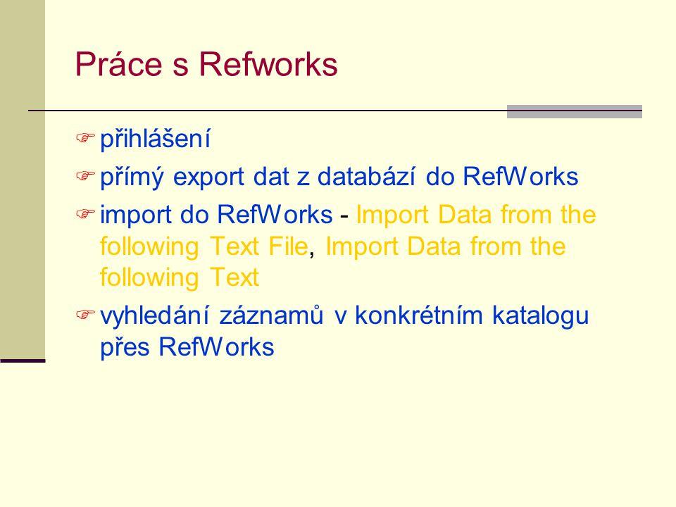 Práce s Refworks  přihlášení  přímý export dat z databází do RefWorks  import do RefWorks - Import Data from the following Text File, Import Data f
