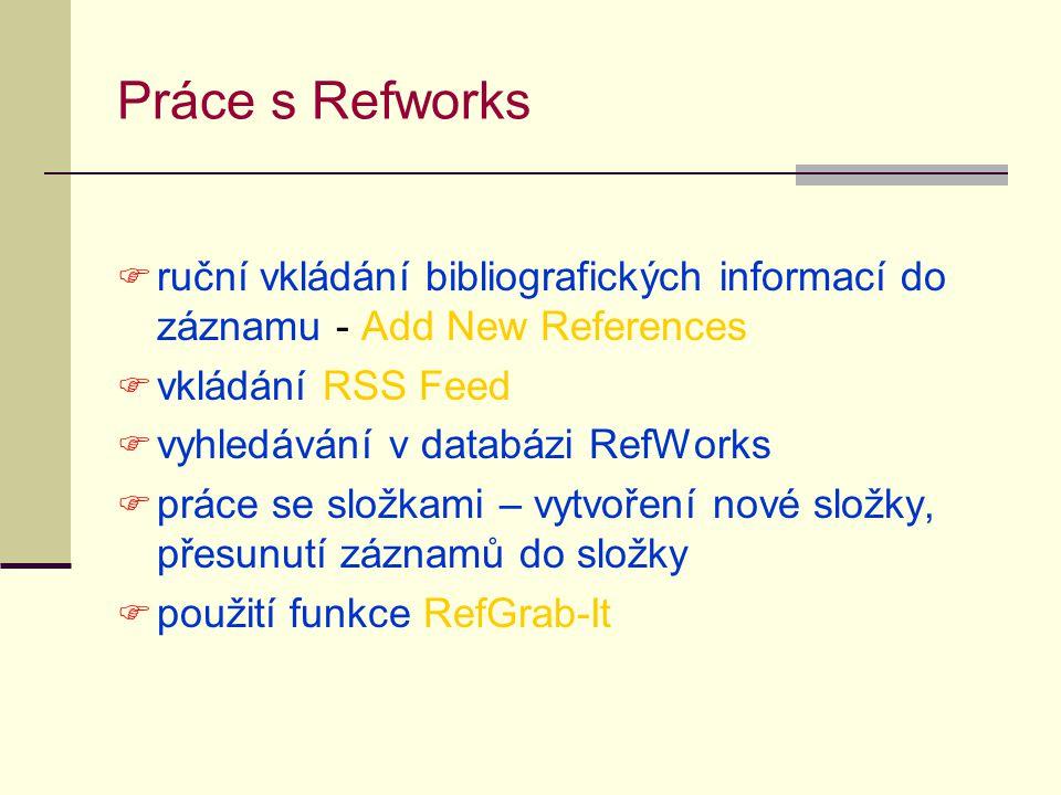 Práce s Refworks  ruční vkládání bibliografických informací do záznamu - Add New References  vkládání RSS Feed  vyhledávání v databázi RefWorks  p