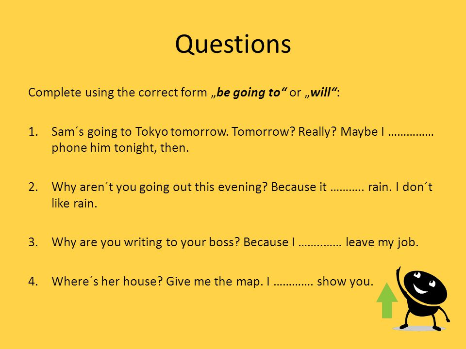 "Questions Complete using the correct form ""be going to or ""will : 1.Sam´s going to Tokyo tomorrow."
