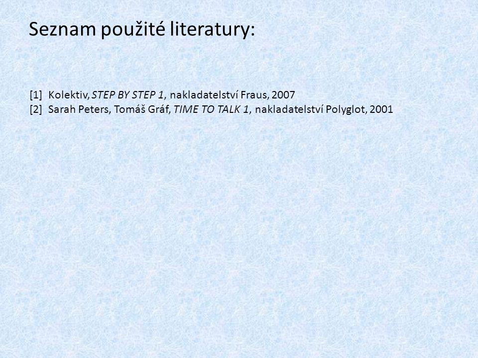 Seznam použité literatury: [1] Kolektiv, STEP BY STEP 1, nakladatelství Fraus, 2007 [2] Sarah Peters, Tomáš Gráf, TIME TO TALK 1, nakladatelství Polyglot, 2001