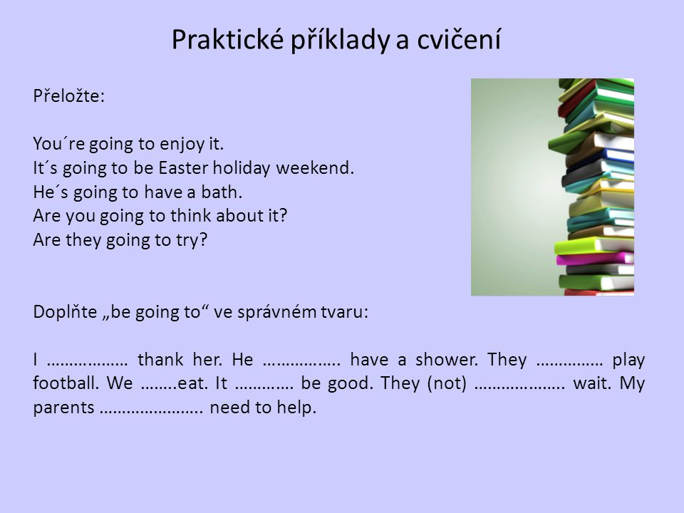 Praktické příklady a cvičení Přeložte: You´re going to enjoy it. It´s going to be Easter holiday weekend. He´s going to have a bath. Are you going to