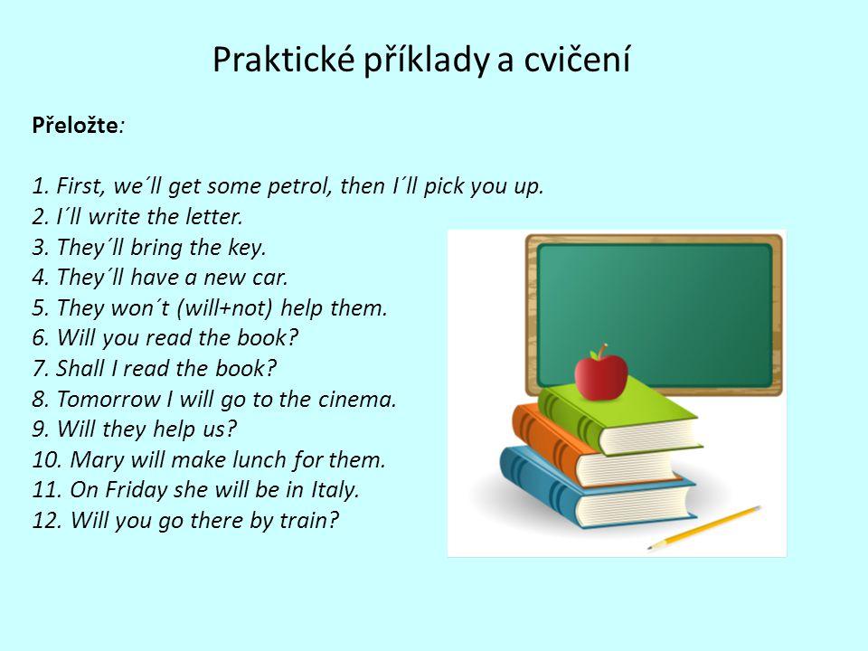 Praktické příklady a cvičení Přeložte: 1. First, we´ll get some petrol, then I´ll pick you up. 2. I´ll write the letter. 3. They´ll bring the key. 4.