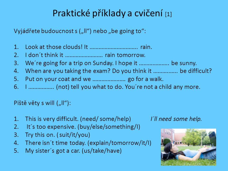 """Praktické příklady a cvičení [1] Vyjádřete budoucnost s (""""ll"""") nebo """"be going to"""": 1.Look at those clouds! It ………………………….. rain. 2.I don´t think it ……"""
