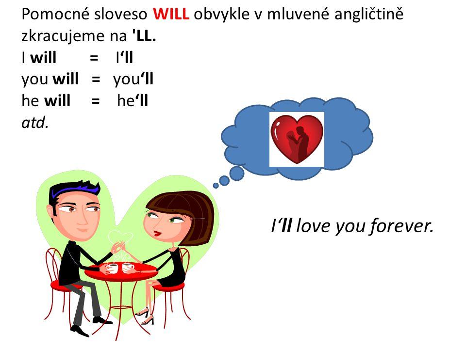 I'll love you forever. Pomocné sloveso WILL obvykle v mluvené angličtině zkracujeme na 'LL. I will = I'll you will = you'll he will = he'll atd.