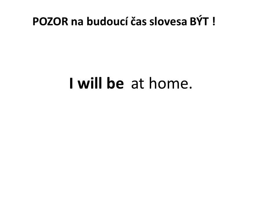 POZOR na budoucí čas slovesa BÝT ! I will be at home.