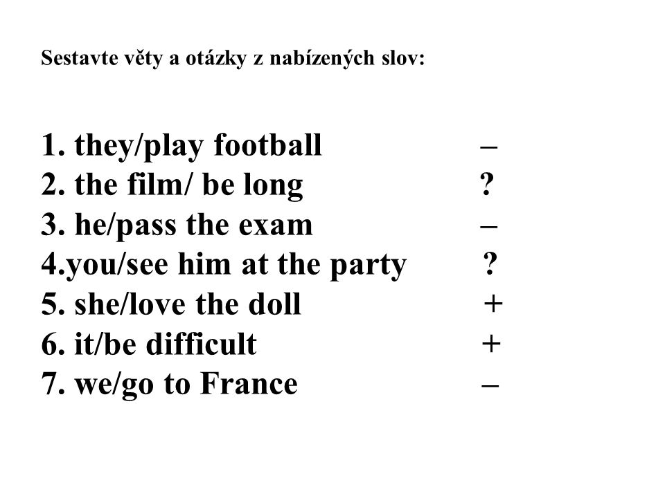 Sestavte věty a otázky z nabízených slov: 1. they/play football – 2. the film/ be long ? 3. he/pass the exam – 4.you/see him at the party ? 5. she/lov