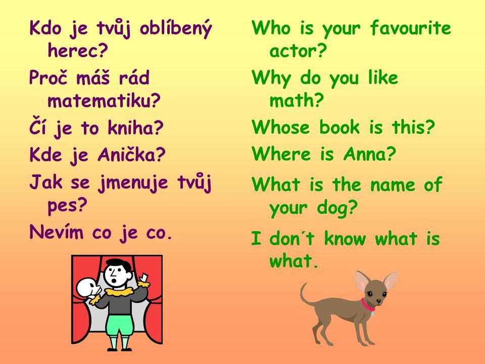 Kdo je tvůj oblíbený herec? Proč máš rád matematiku? Čí je to kniha? Kde je Anička? Jak se jmenuje tvůj pes? Nevím co je co. Who is your favourite act