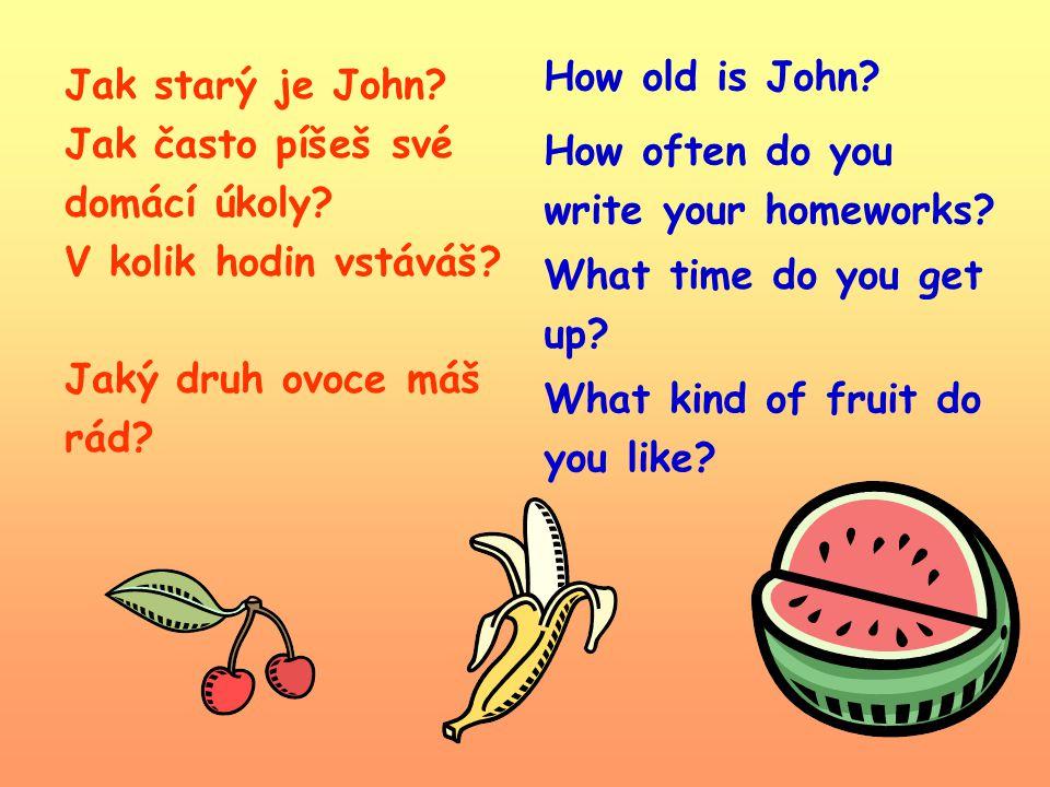 Jak starý je John? Jak často píšeš své domácí úkoly? V kolik hodin vstáváš? Jaký druh ovoce máš rád? How old is John? How often do you write your home