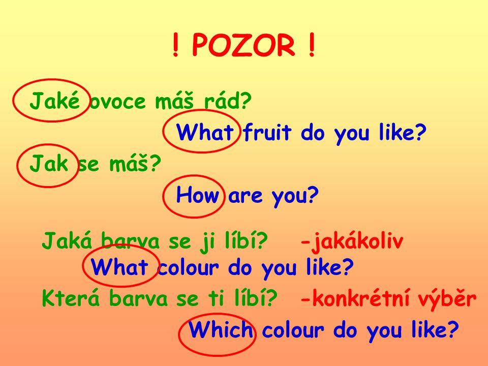 ! POZOR ! Jaké ovoce máš rád? What fruit do you like? Jak se máš? How are you? Jaká barva se ji líbí? What colour do you like? Která barva se ti líbí?