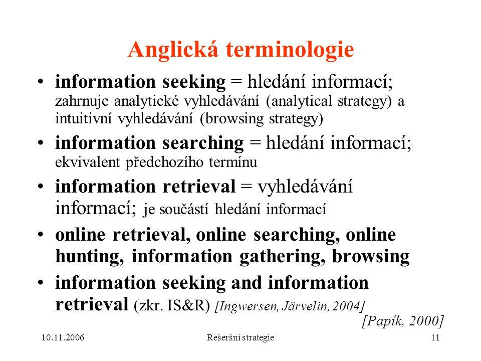 10.11.2006Rešeršní strategie11 Anglická terminologie information seeking = hledání informací; zahrnuje analytické vyhledávání (analytical strategy) a intuitivní vyhledávání (browsing strategy) information searching = hledání informací; ekvivalent předchozího termínu information retrieval = vyhledávání informací; je součástí hledání informací online retrieval, online searching, online hunting, information gathering, browsing information seeking and information retrieval (zkr.