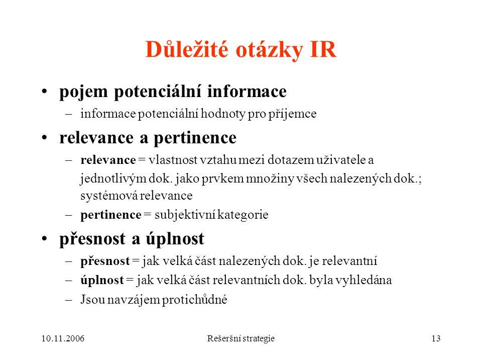 10.11.2006Rešeršní strategie13 Důležité otázky IR pojem potenciální informace –informace potenciální hodnoty pro příjemce relevance a pertinence –relevance = vlastnost vztahu mezi dotazem uživatele a jednotlivým dok.