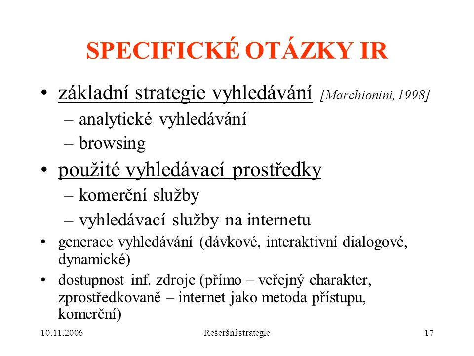 10.11.2006Rešeršní strategie17 SPECIFICKÉ OTÁZKY IR základní strategie vyhledávání [Marchionini, 1998] –analytické vyhledávání –browsing použité vyhledávací prostředky –komerční služby –vyhledávací služby na internetu generace vyhledávání (dávkové, interaktivní dialogové, dynamické) dostupnost inf.