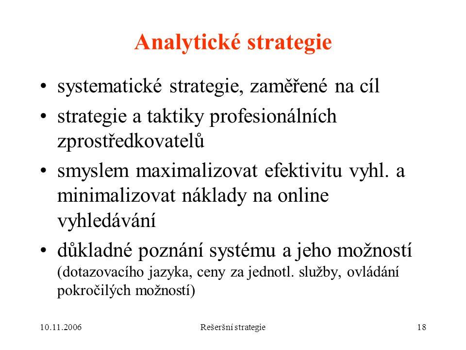 10.11.2006Rešeršní strategie18 Analytické strategie systematické strategie, zaměřené na cíl strategie a taktiky profesionálních zprostředkovatelů smyslem maximalizovat efektivitu vyhl.