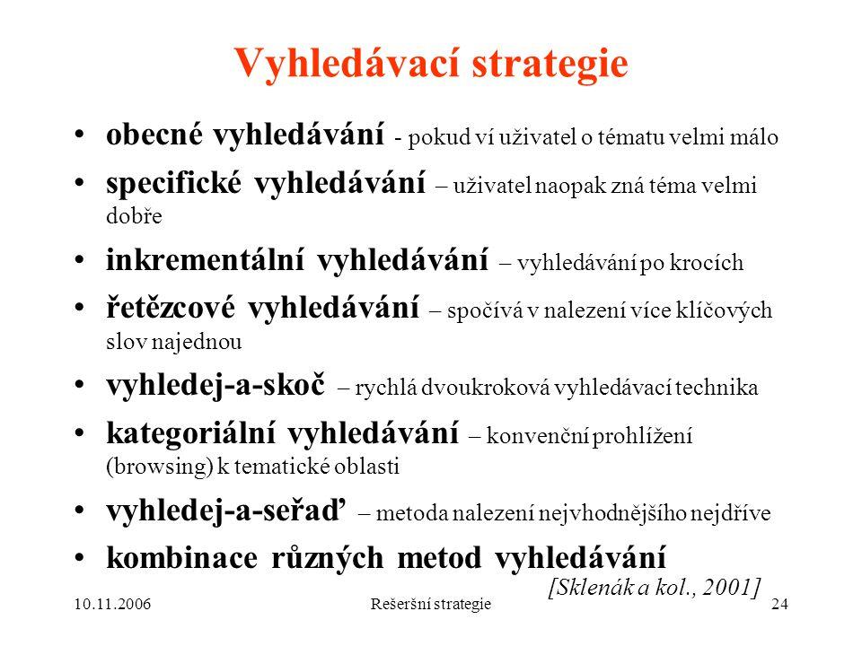 10.11.2006Rešeršní strategie24 Vyhledávací strategie obecné vyhledávání - pokud ví uživatel o tématu velmi málo specifické vyhledávání – uživatel naopak zná téma velmi dobře inkrementální vyhledávání – vyhledávání po krocích řetězcové vyhledávání – spočívá v nalezení více klíčových slov najednou vyhledej-a-skoč – rychlá dvoukroková vyhledávací technika kategoriální vyhledávání – konvenční prohlížení (browsing) k tematické oblasti vyhledej-a-seřaď – metoda nalezení nejvhodnějšího nejdříve kombinace různých metod vyhledávání [Sklenák a kol., 2001]