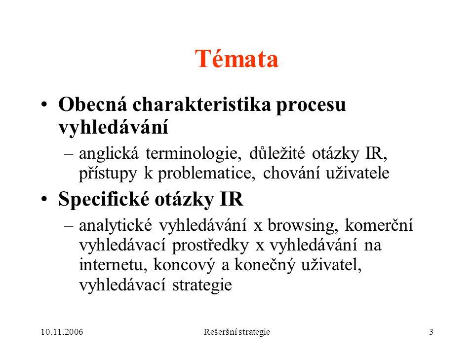 10.11.2006Rešeršní strategie3 Témata Obecná charakteristika procesu vyhledávání –anglická terminologie, důležité otázky IR, přístupy k problematice, chování uživatele Specifické otázky IR –analytické vyhledávání x browsing, komerční vyhledávací prostředky x vyhledávání na internetu, koncový a konečný uživatel, vyhledávací strategie