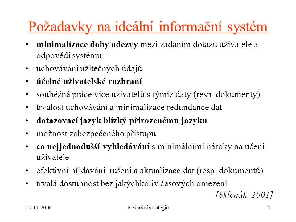 10.11.2006Rešeršní strategie7 Požadavky na ideální informační systém minimalizace doby odezvy mezi zadáním dotazu uživatele a odpovědí systému uchovávání užitečných údajů účelné uživatelské rozhraní souběžná práce více uživatelů s týmiž daty (resp.