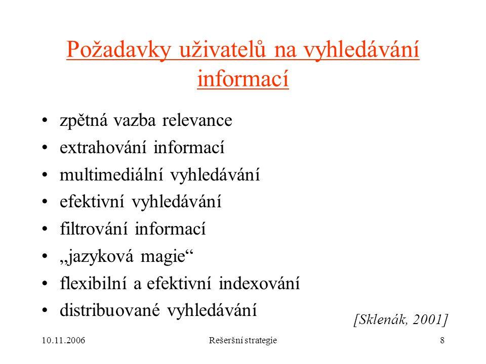 """10.11.2006Rešeršní strategie8 Požadavky uživatelů na vyhledávání informací zpětná vazba relevance extrahování informací multimediální vyhledávání efektivní vyhledávání filtrování informací """"jazyková magie flexibilní a efektivní indexování distribuované vyhledávání [Sklenák, 2001]"""
