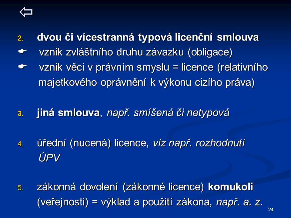  2. dvou či vícestranná typová licenční smlouva  vznik zvláštního druhu závazku (obligace)  vznik věci v právním smyslu = licence (relativního maje