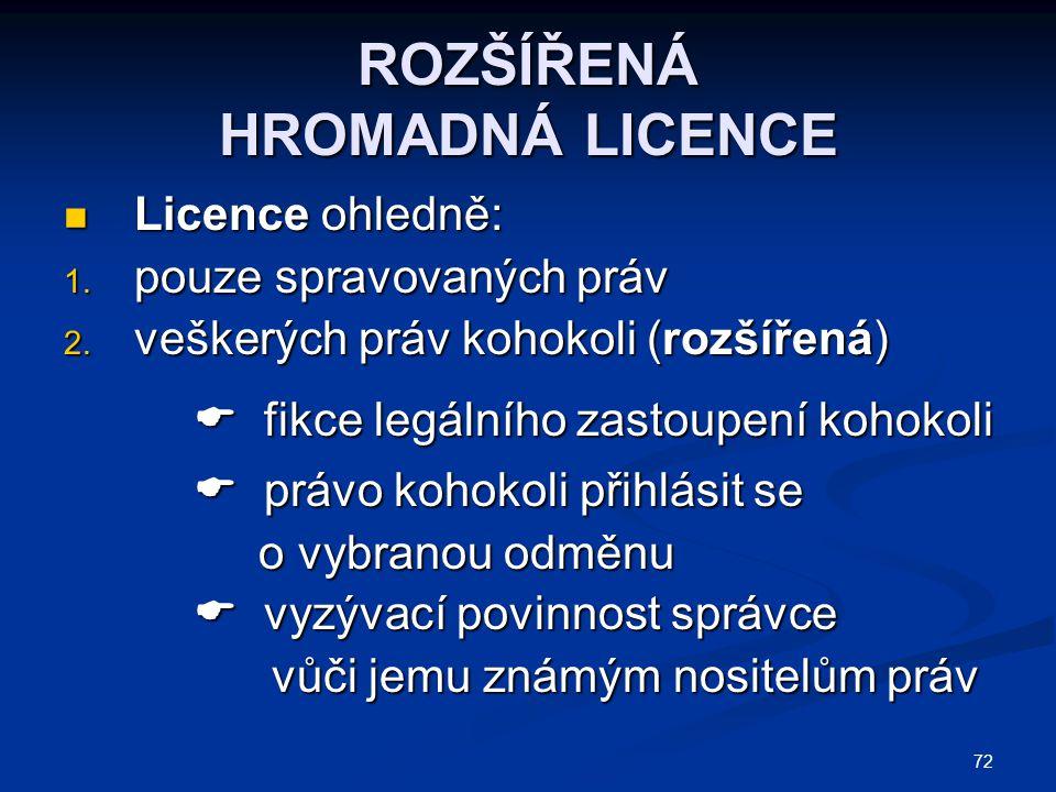 72 ROZŠÍŘENÁ HROMADNÁ LICENCE Licence ohledně: Licence ohledně: 1. pouze spravovaných práv 2. veškerých práv kohokoli (rozšířená)  fikce legálního za